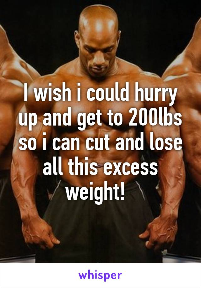 I wish i could hurry up and get to 200lbs so i can cut and lose all this excess weight!