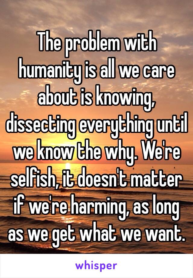 The problem with humanity is all we care about is knowing, dissecting everything until we know the why. We're selfish, it doesn't matter if we're harming, as long as we get what we want.