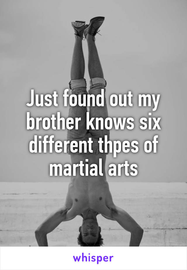 Just found out my brother knows six different thpes of martial arts