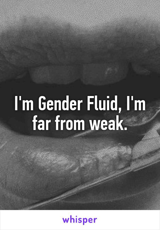 I'm Gender Fluid, I'm far from weak.
