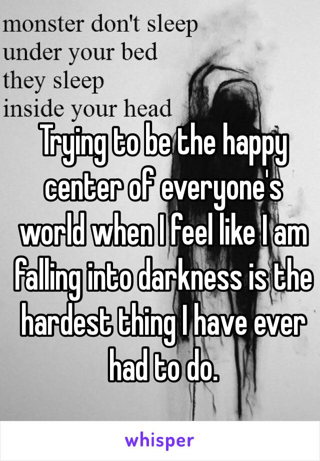 Trying to be the happy center of everyone's world when I feel like I am falling into darkness is the hardest thing I have ever had to do.