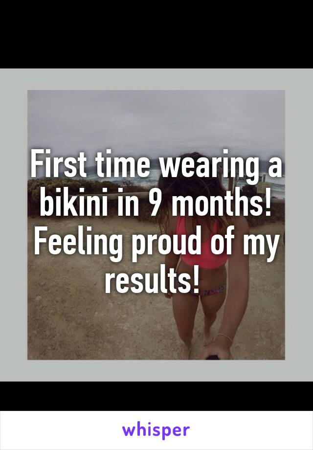 First time wearing a bikini in 9 months! Feeling proud of my results!