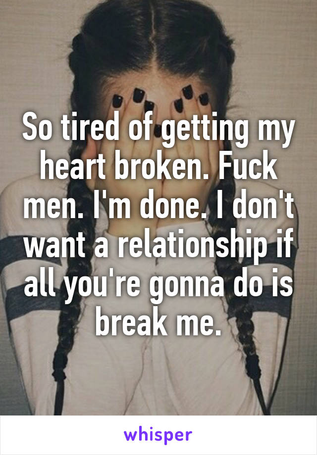 So tired of getting my heart broken. Fuck men. I'm done. I don't want a relationship if all you're gonna do is break me.