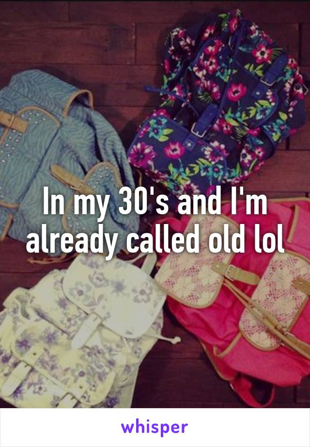 In my 30's and I'm already called old lol