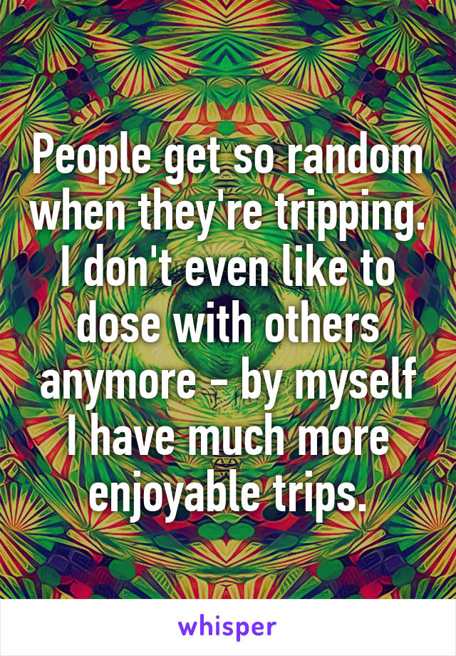 People get so random when they're tripping. I don't even like to dose with others anymore - by myself I have much more enjoyable trips.