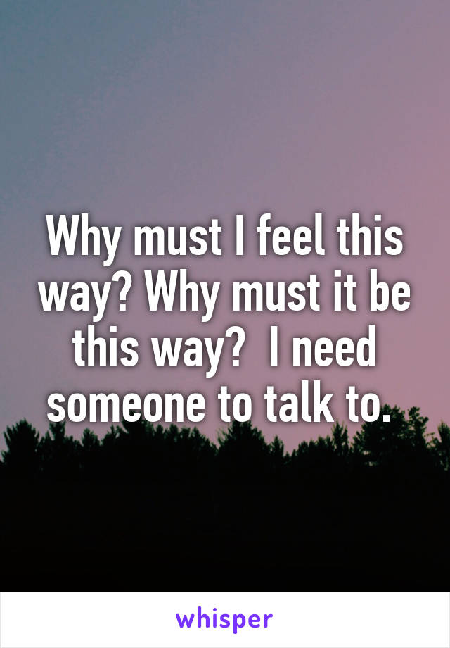 Why must I feel this way? Why must it be this way?  I need someone to talk to.