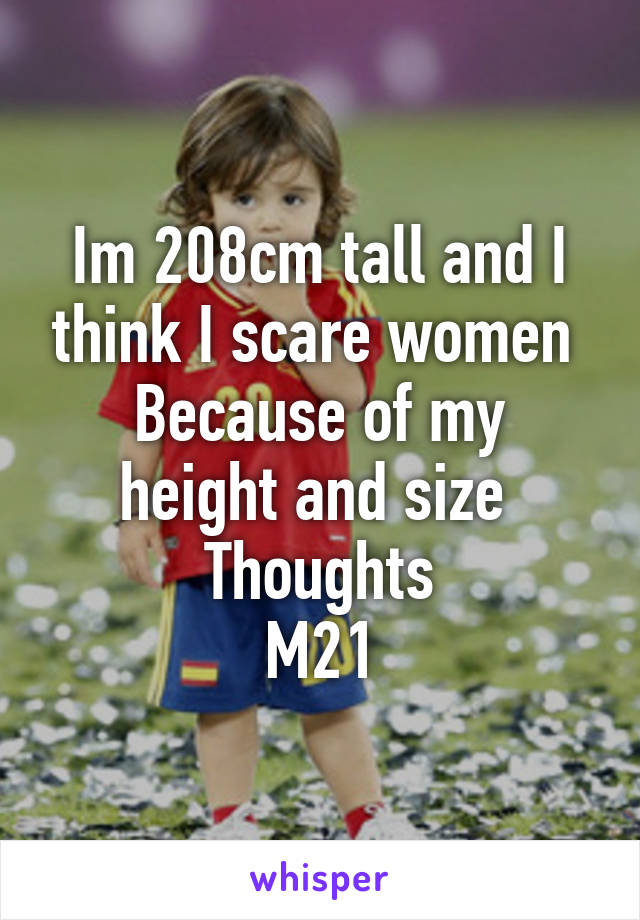 Im 208cm tall and I think I scare women  Because of my height and size  Thoughts M21