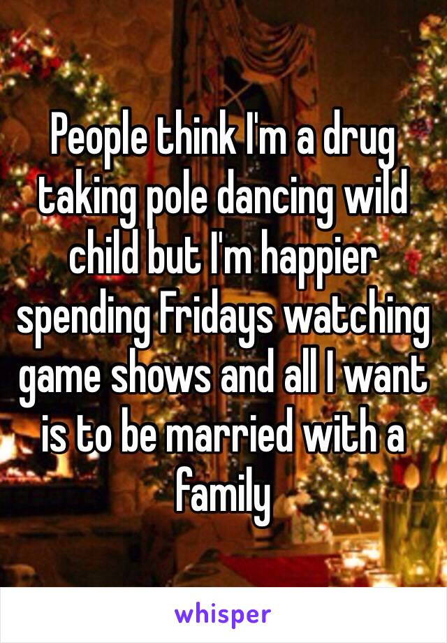 People think I'm a drug taking pole dancing wild child but I'm happier spending Fridays watching game shows and all I want is to be married with a family