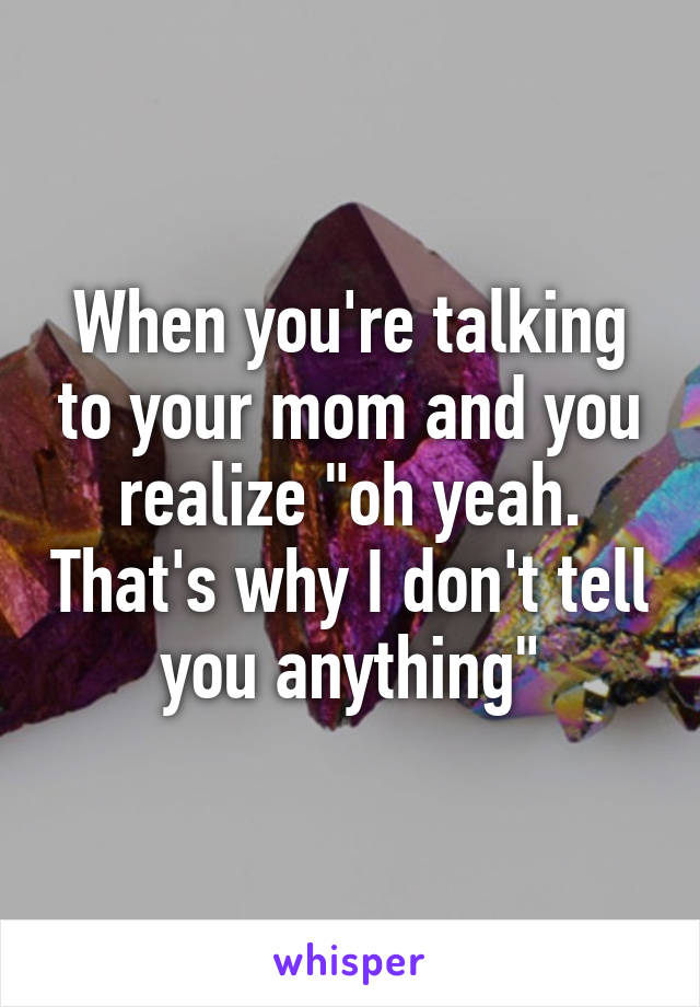 """When you're talking to your mom and you realize """"oh yeah. That's why I don't tell you anything"""""""