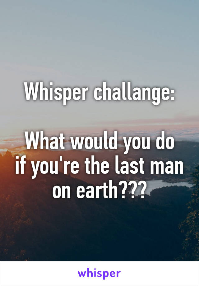 Whisper challange:  What would you do if you're the last man on earth???