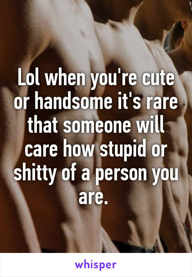 Lol when you're cute or handsome it's rare that someone will care how stupid or shitty of a person you are.