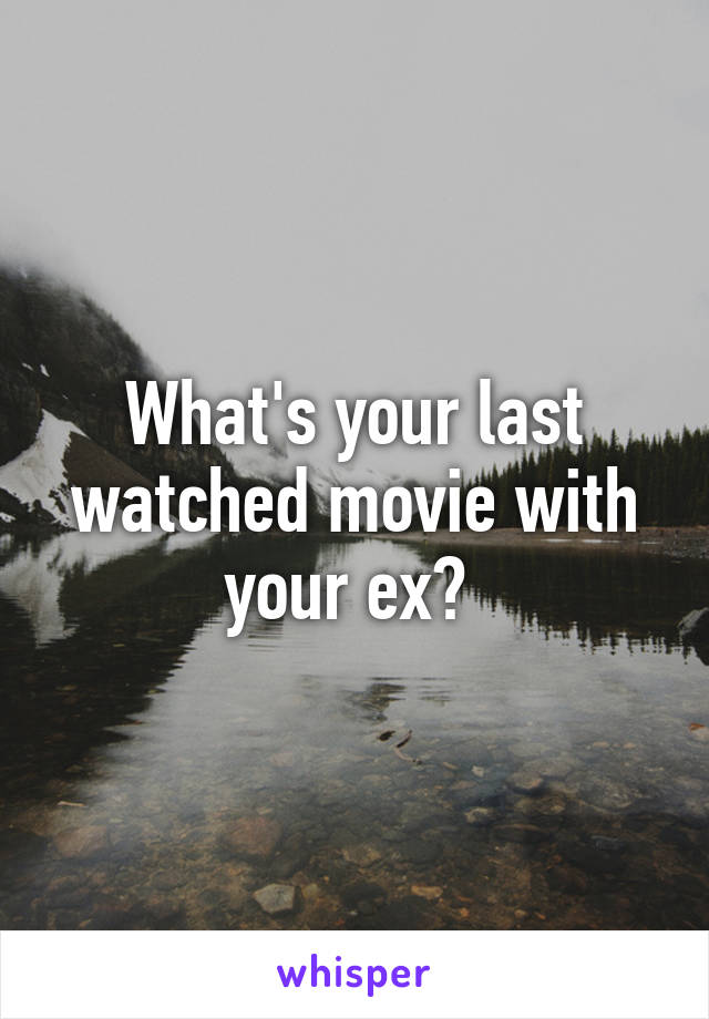 What's your last watched movie with your ex?