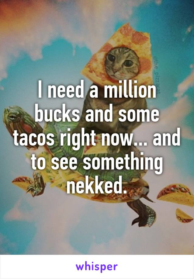 I need a million bucks and some tacos right now... and to see something nekked.