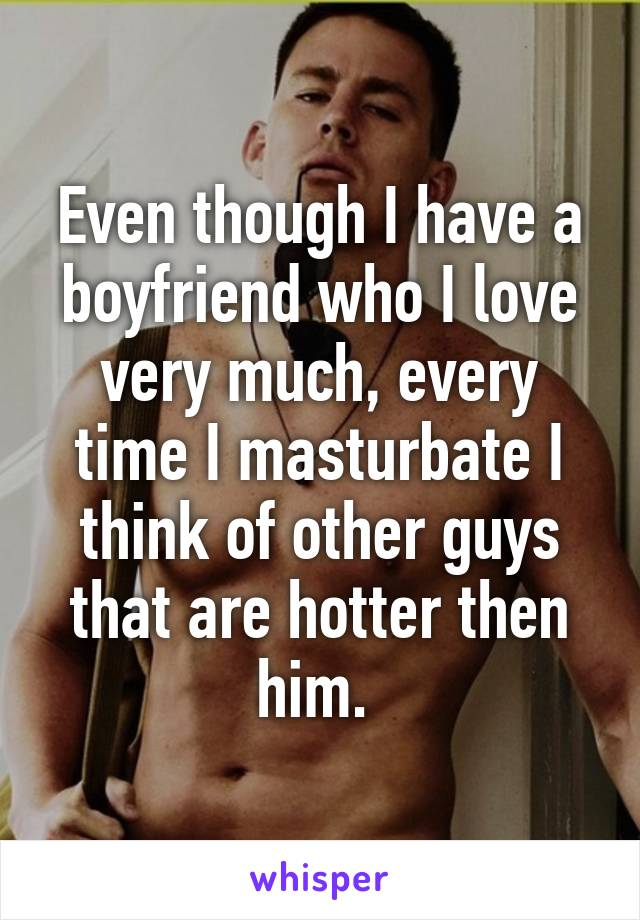Even though I have a boyfriend who I love very much, every time I masturbate I think of other guys that are hotter then him.