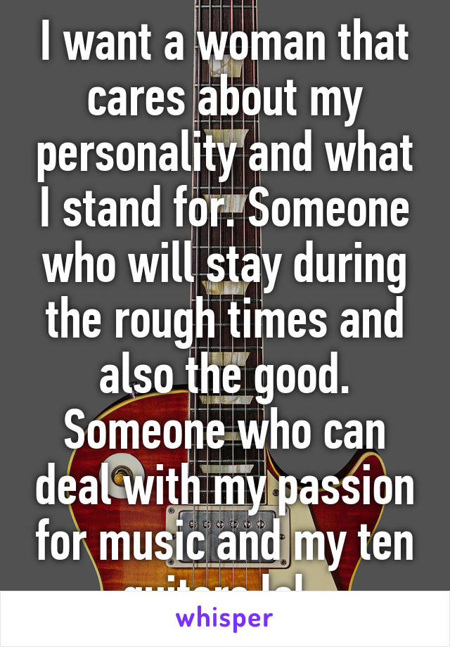 I want a woman that cares about my personality and what I stand for. Someone who will stay during the rough times and also the good. Someone who can deal with my passion for music and my ten guitars lol.