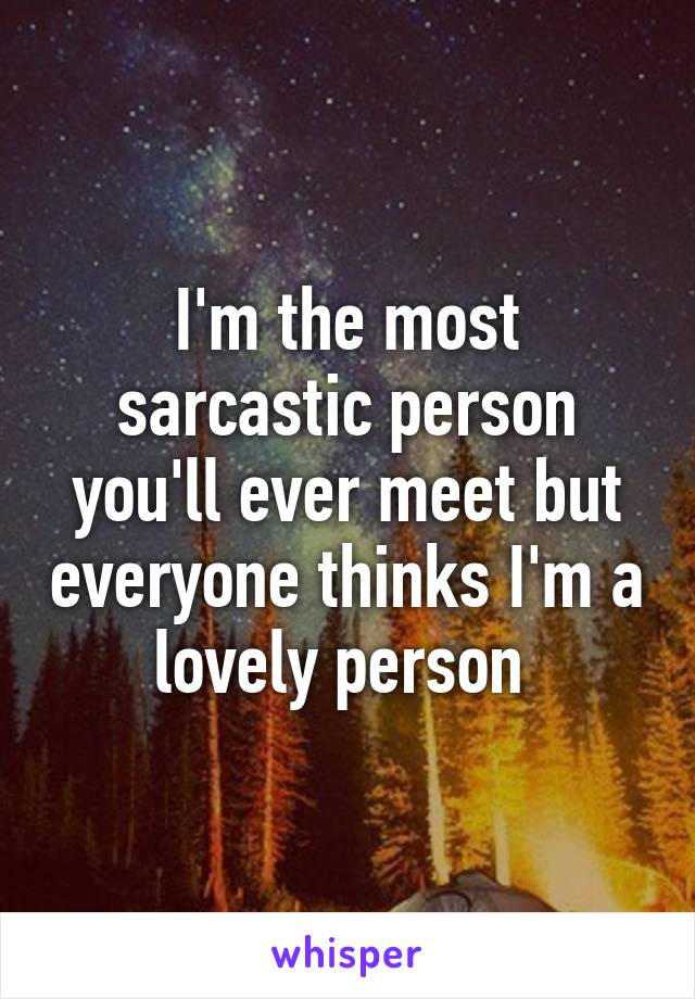 I'm the most sarcastic person you'll ever meet but everyone thinks I'm a lovely person
