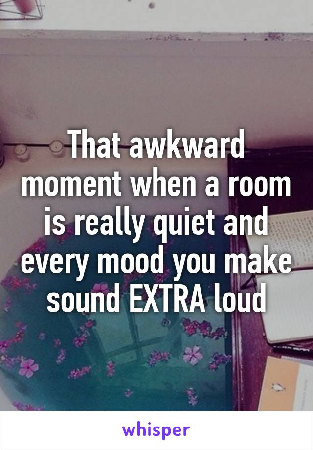 That awkward moment when a room is really quiet and every mood you make sound EXTRA loud