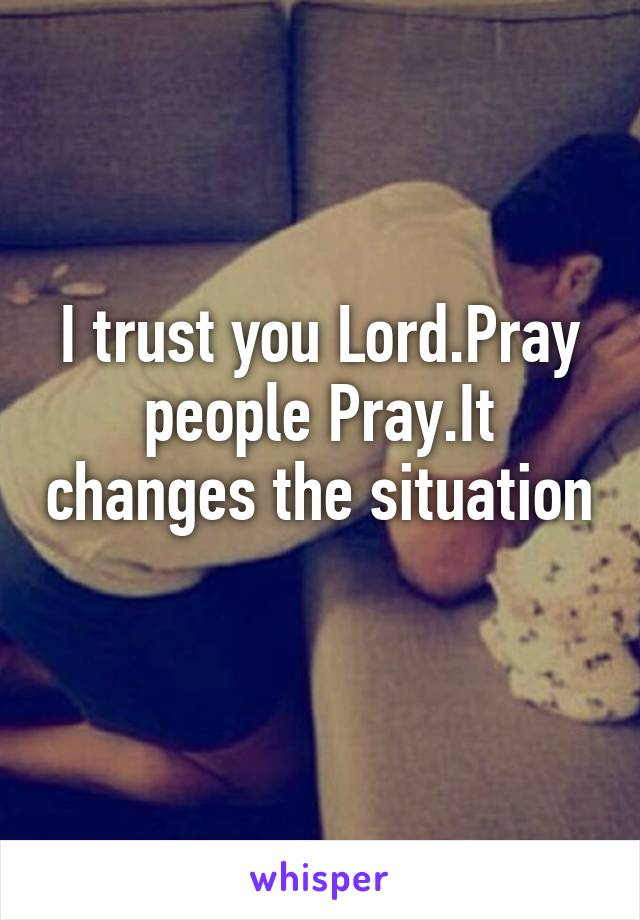 I trust you Lord.Pray people Pray.It changes the situation