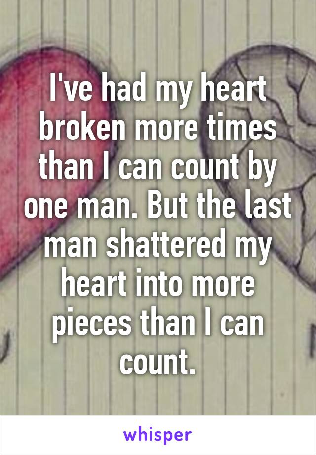 I've had my heart broken more times than I can count by one man. But the last man shattered my heart into more pieces than I can count.