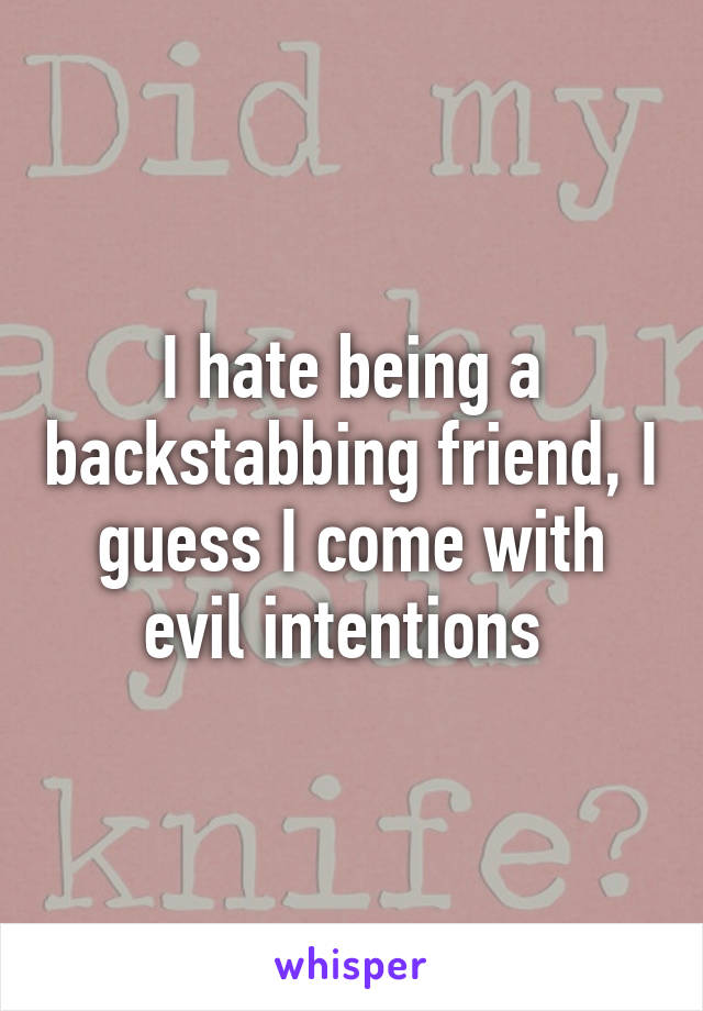 I hate being a backstabbing friend, I guess I come with evil intentions