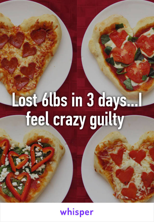 Lost 6lbs in 3 days...I feel crazy guilty