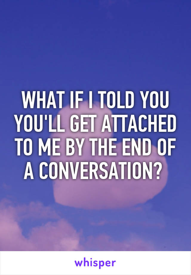 WHAT IF I TOLD YOU YOU'LL GET ATTACHED TO ME BY THE END OF A CONVERSATION?