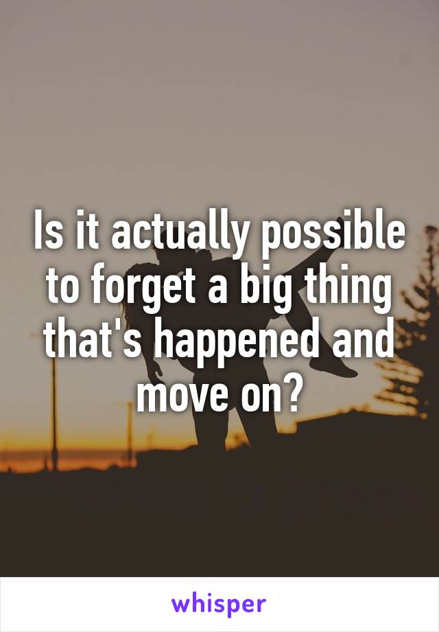 Is it actually possible to forget a big thing that's happened and move on?