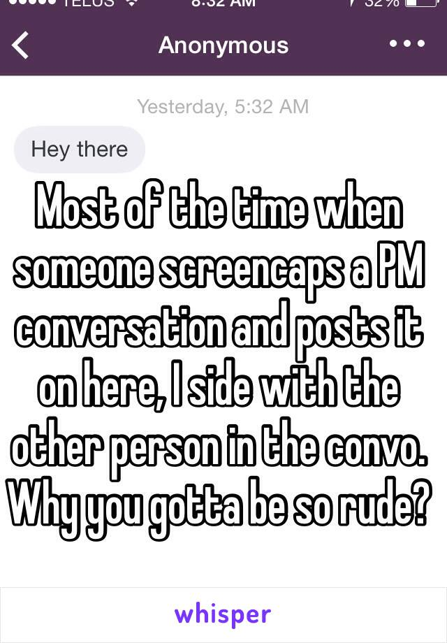 Most of the time when someone screencaps a PM conversation and posts it on here, I side with the other person in the convo.  Why you gotta be so rude?