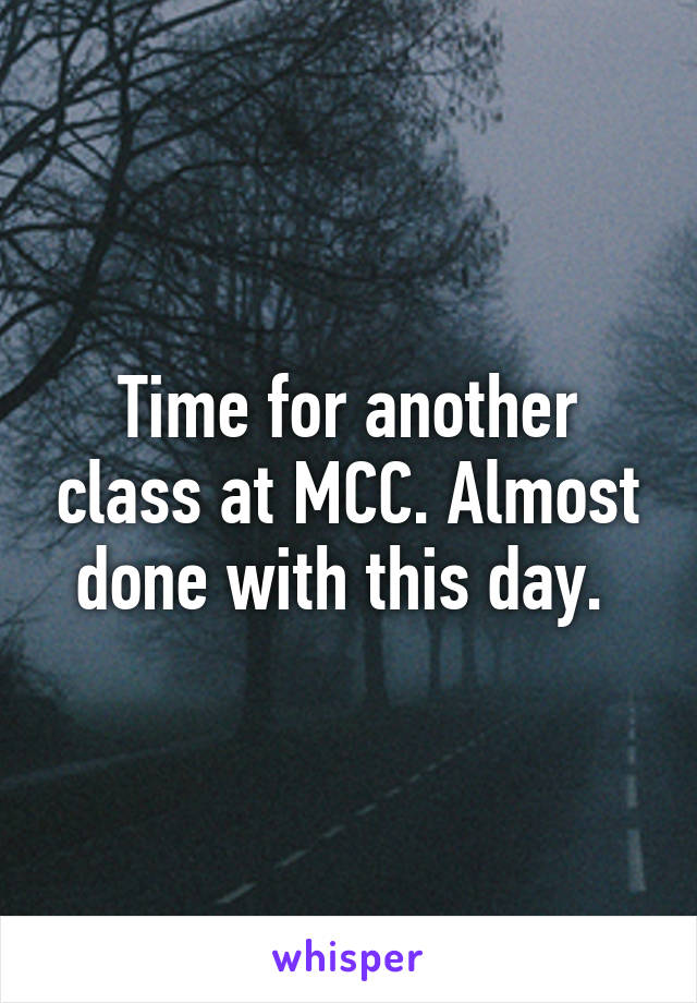Time for another class at MCC. Almost done with this day.