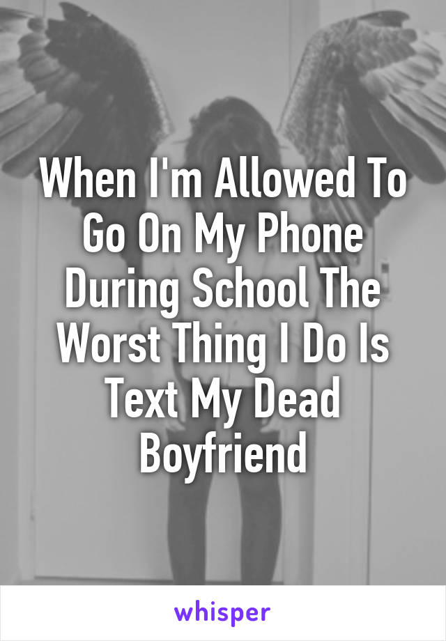 When I'm Allowed To Go On My Phone During School The Worst Thing I Do Is Text My Dead Boyfriend