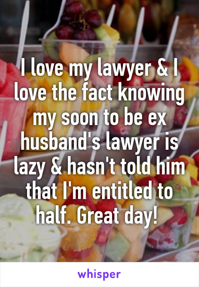 I love my lawyer & I love the fact knowing my soon to be ex husband's lawyer is lazy & hasn't told him that I'm entitled to half. Great day!