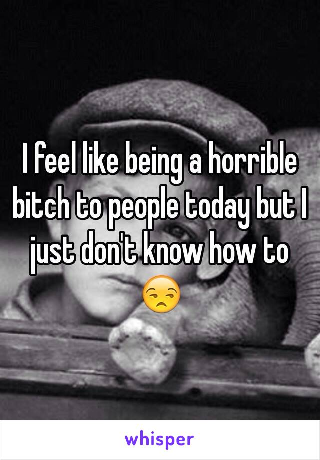I feel like being a horrible bitch to people today but I just don't know how to 😒