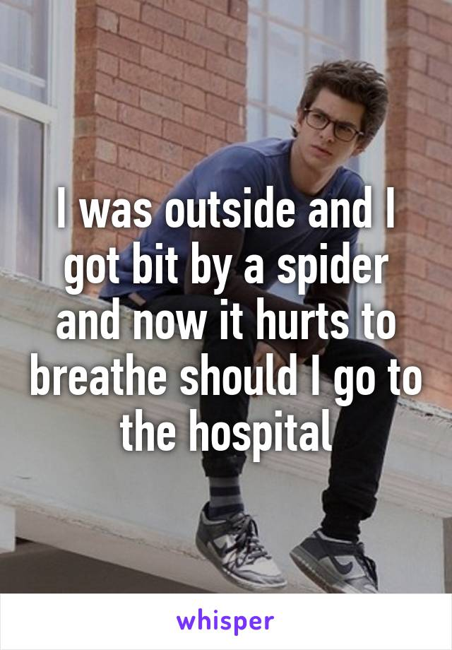 I was outside and I got bit by a spider and now it hurts to breathe should I go to the hospital