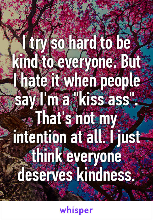 "I try so hard to be kind to everyone. But I hate it when people say I'm a ""kiss ass"". That's not my intention at all. I just think everyone deserves kindness."