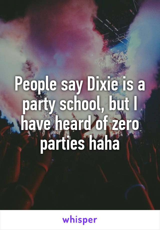 People say Dixie is a party school, but I have heard of zero parties haha