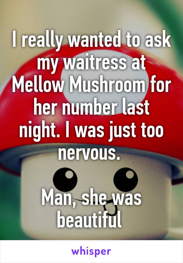 I really wanted to ask my waitress at Mellow Mushroom for her number last night. I was just too nervous.   Man, she was beautiful