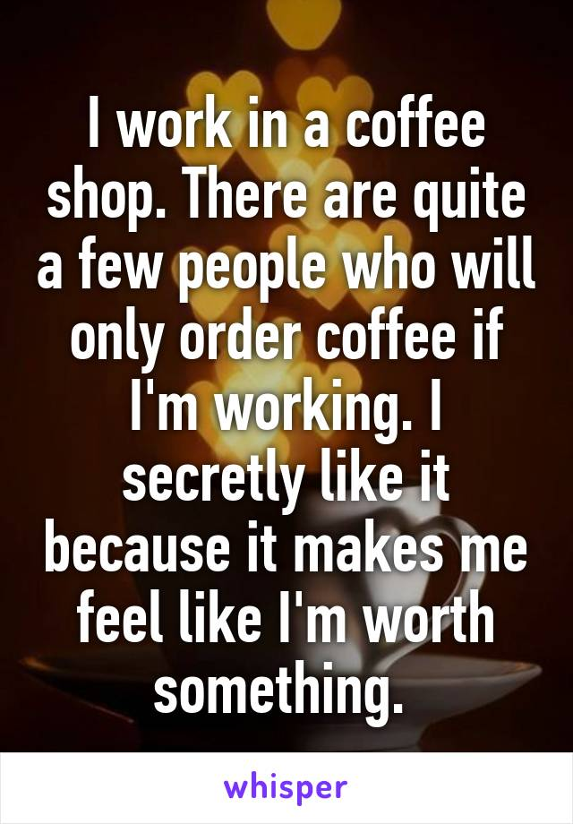 I work in a coffee shop. There are quite a few people who will only order coffee if I'm working. I secretly like it because it makes me feel like I'm worth something.