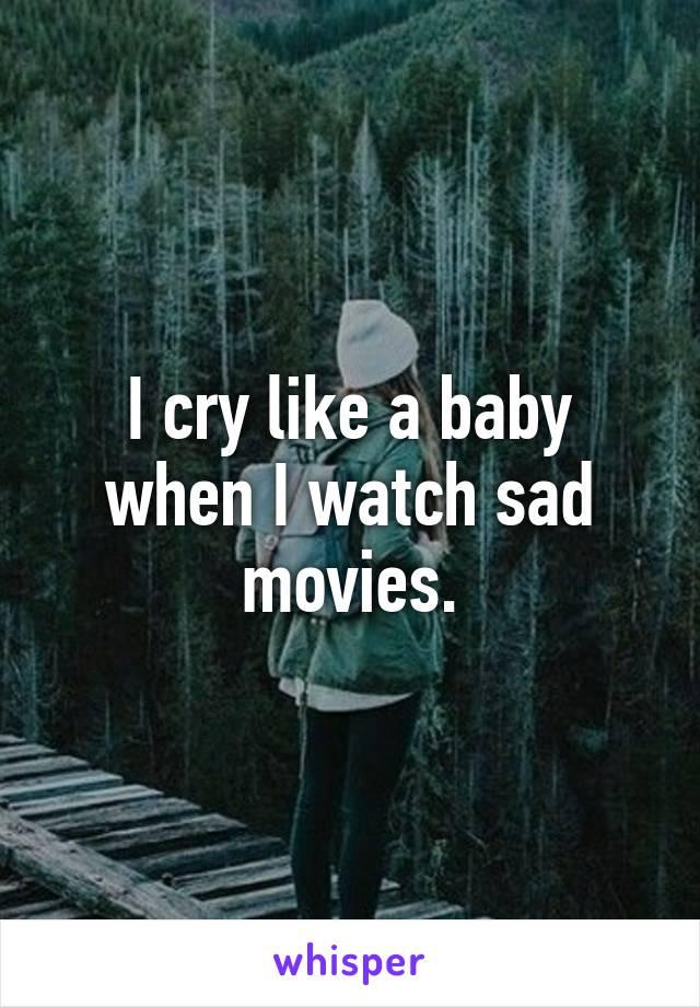 I cry like a baby when I watch sad movies.