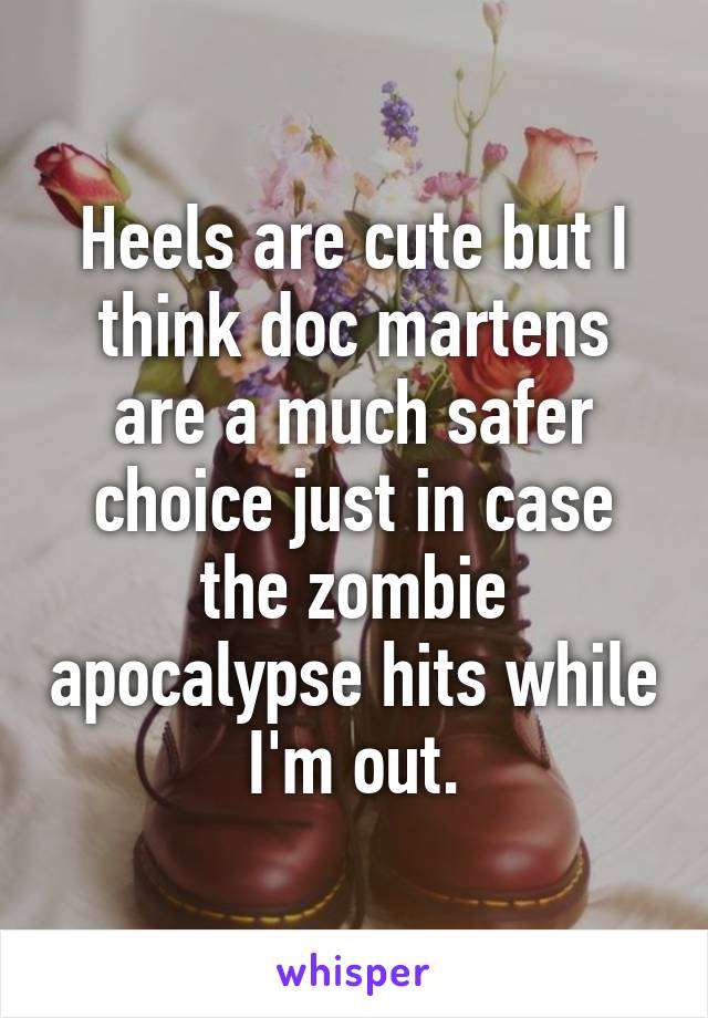 Heels are cute but I think doc martens are a much safer choice just in case the zombie apocalypse hits while I'm out.