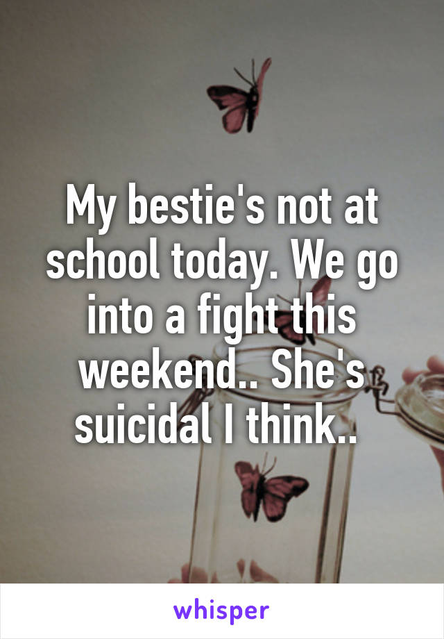 My bestie's not at school today. We go into a fight this weekend.. She's suicidal I think..