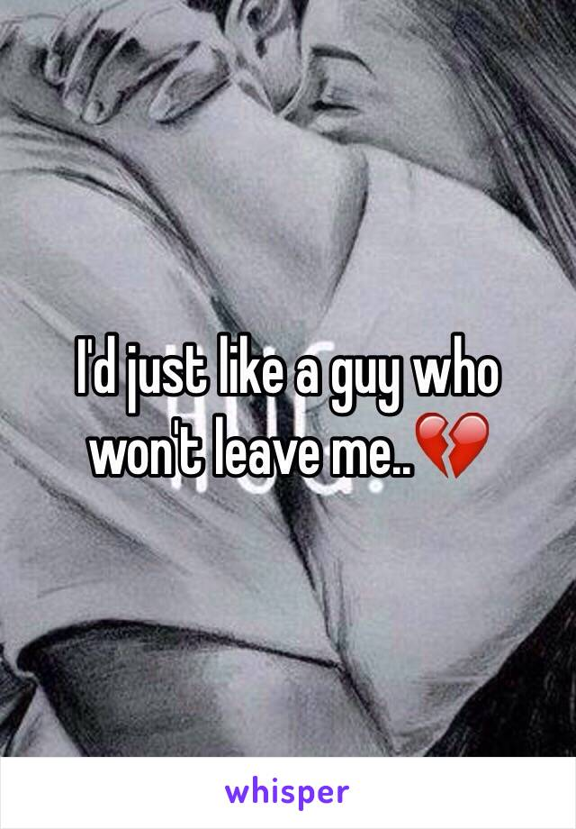 I'd just like a guy who won't leave me..💔
