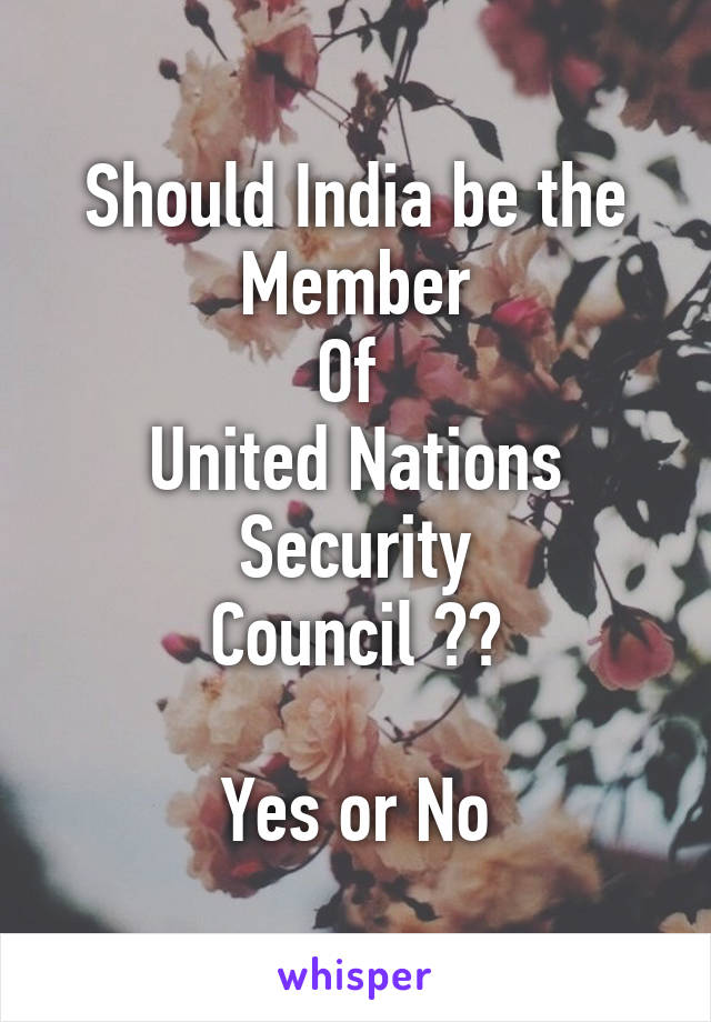 Should India be the Member Of  United Nations Security Council ??  Yes or No