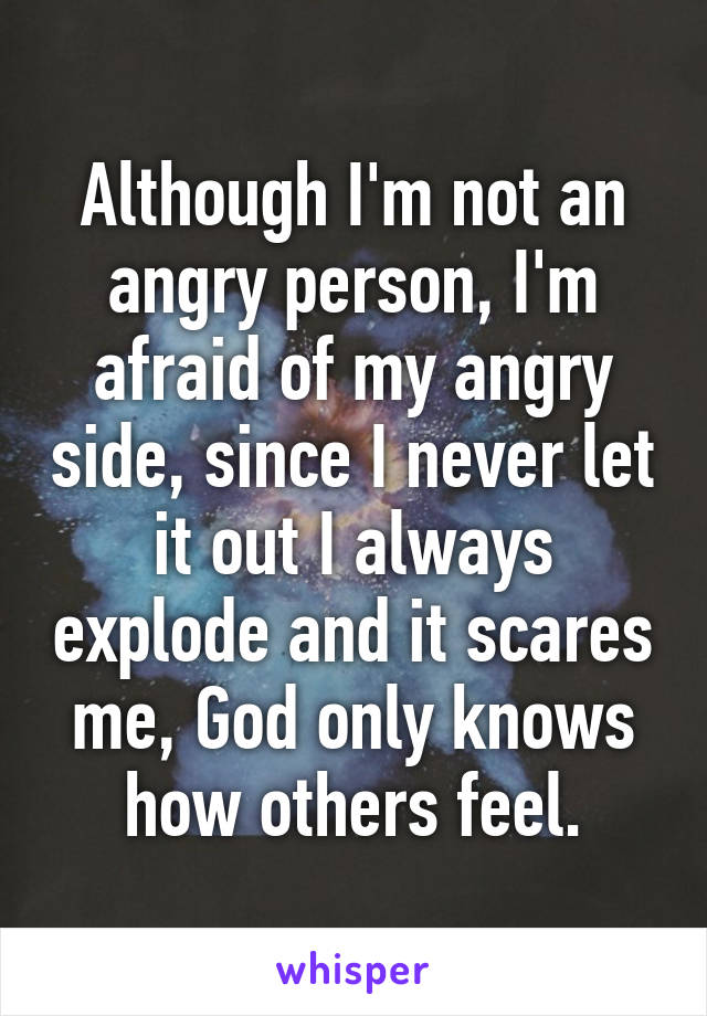 Although I'm not an angry person, I'm afraid of my angry side, since I never let it out I always explode and it scares me, God only knows how others feel.