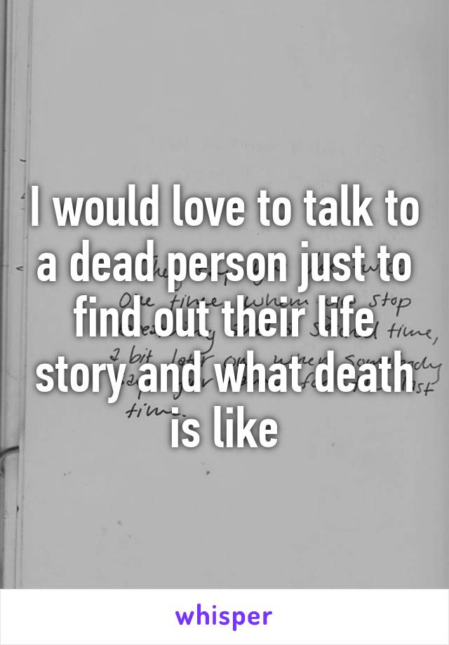 I would love to talk to a dead person just to find out their life story and what death is like