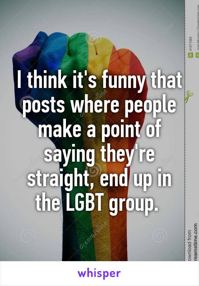 I think it's funny that posts where people make a point of saying they're straight, end up in the LGBT group.