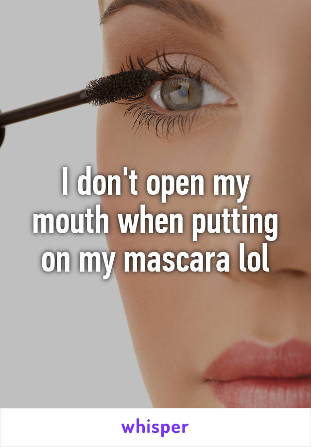 I don't open my mouth when putting on my mascara lol