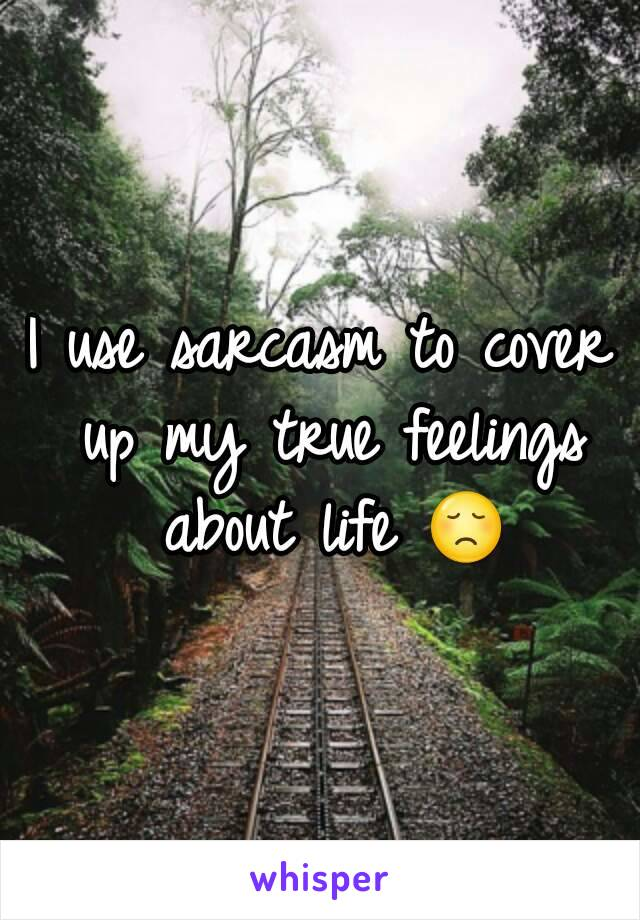 I use sarcasm to cover up my true feelings about life 😞