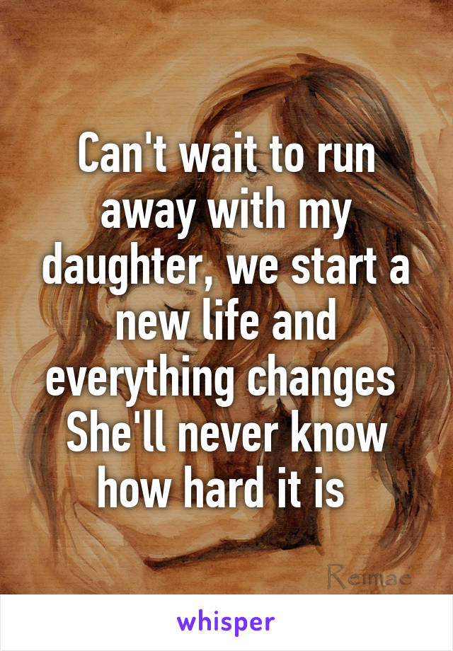 Can't wait to run away with my daughter, we start a new life and everything changes  She'll never know how hard it is