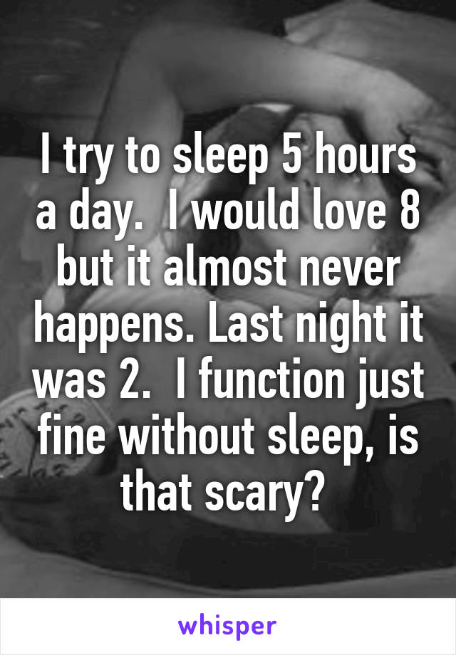 I try to sleep 5 hours a day.  I would love 8 but it almost never happens. Last night it was 2.  I function just fine without sleep, is that scary?