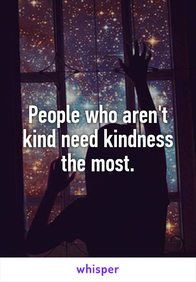 People who aren't kind need kindness the most.